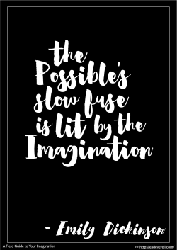 """The Possible's slow fuse is lit by the Imagination."" - Emily Dickinson"