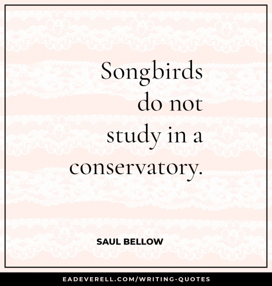 Songbirds do not study in a conservatory. - Saul Bellow